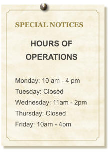 SPECIAL NOTICES  HOURS OF OPERATIONS  Monday: 10 am - 4 pm Tuesday: Closed Wednesday: 11am - 2pm Thursday: Closed Friday: 10am - 4pm